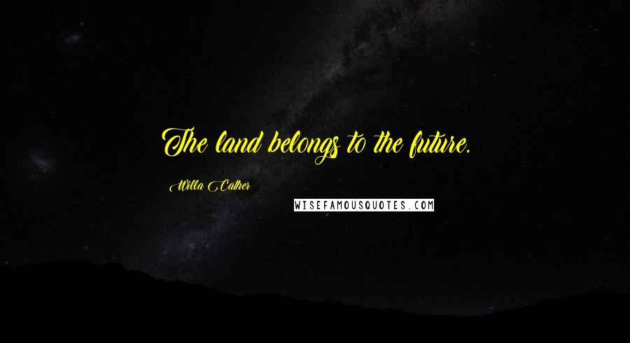 Willa Cather quotes: The land belongs to the future.