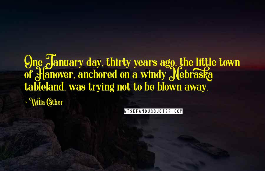 Willa Cather quotes: One January day, thirty years ago, the little town of Hanover, anchored on a windy Nebraska tableland, was trying not to be blown away.