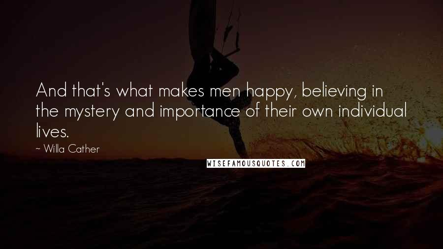 Willa Cather quotes: And that's what makes men happy, believing in the mystery and importance of their own individual lives.