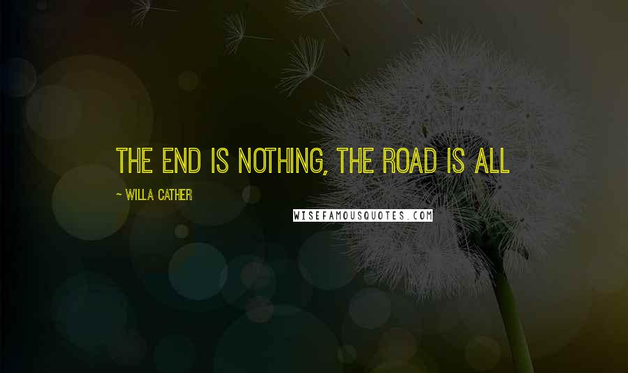 Willa Cather quotes: The end is nothing, the road is all