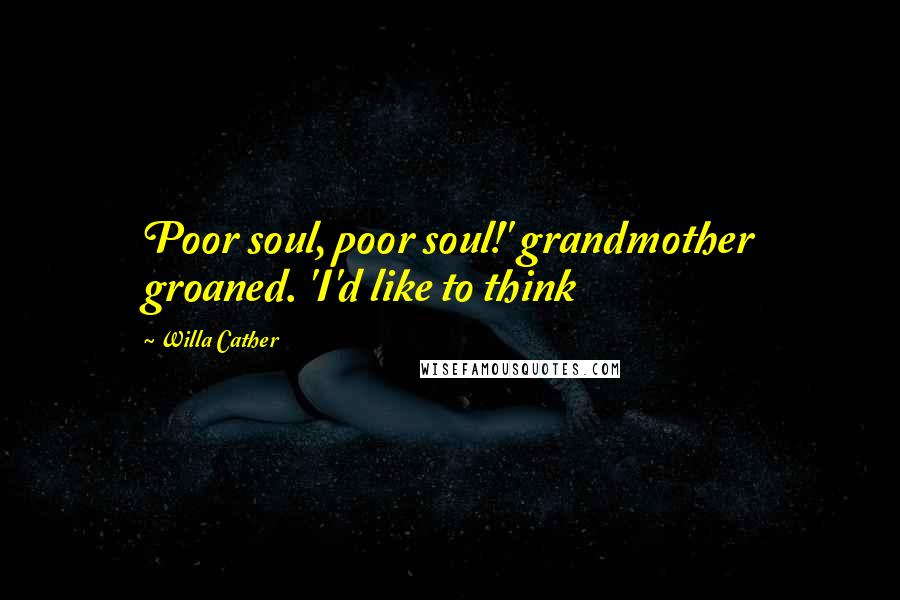 Willa Cather quotes: Poor soul, poor soul!' grandmother groaned. 'I'd like to think