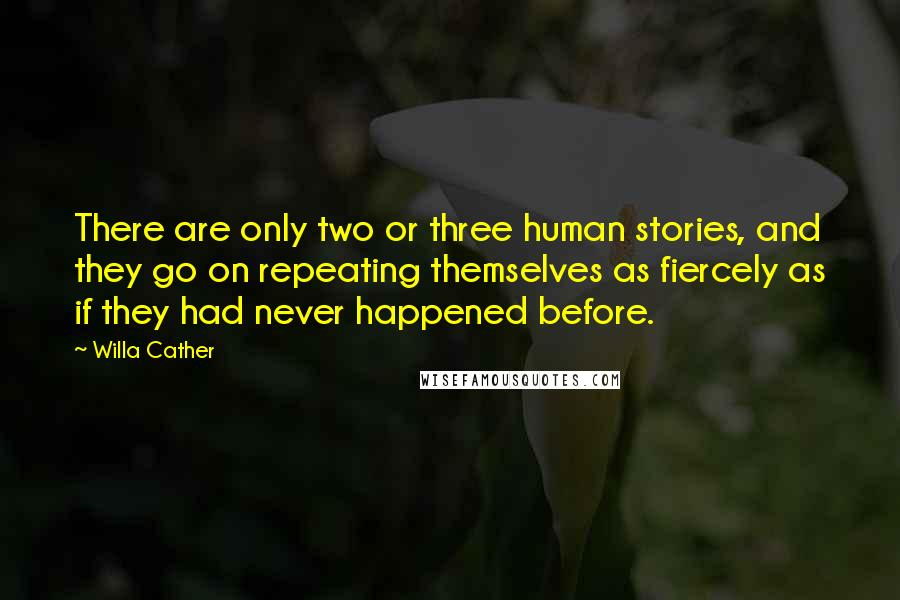 Willa Cather quotes: There are only two or three human stories, and they go on repeating themselves as fiercely as if they had never happened before.