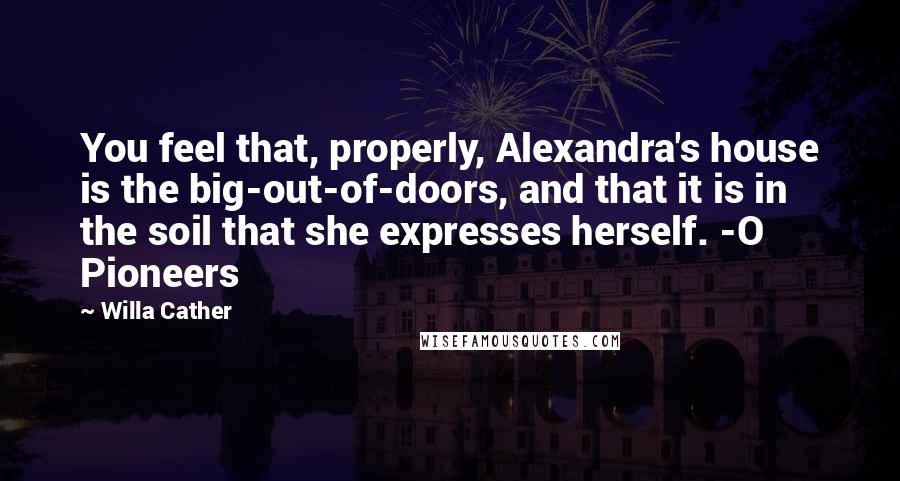 Willa Cather quotes: You feel that, properly, Alexandra's house is the big-out-of-doors, and that it is in the soil that she expresses herself. -O Pioneers