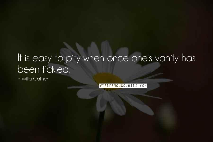 Willa Cather quotes: It is easy to pity when once one's vanity has been tickled.