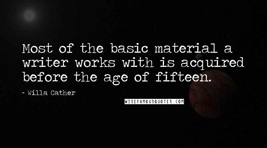 Willa Cather quotes: Most of the basic material a writer works with is acquired before the age of fifteen.