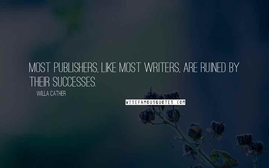 Willa Cather quotes: Most publishers, like most writers, are ruined by their successes.