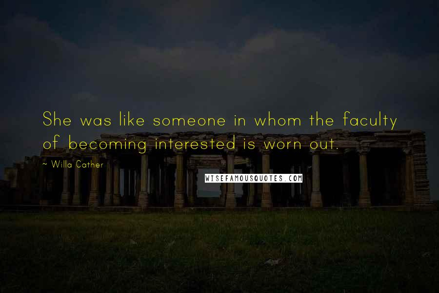 Willa Cather quotes: She was like someone in whom the faculty of becoming interested is worn out.