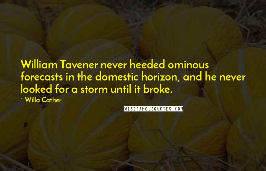 Willa Cather quotes: William Tavener never heeded ominous forecasts in the domestic horizon, and he never looked for a storm until it broke.