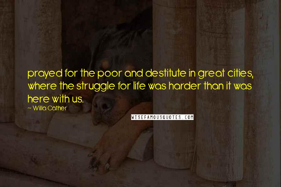 Willa Cather quotes: prayed for the poor and destitute in great cities, where the struggle for life was harder than it was here with us.