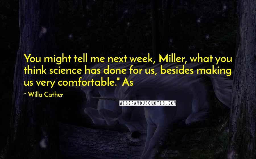 "Willa Cather quotes: You might tell me next week, Miller, what you think science has done for us, besides making us very comfortable."" As"