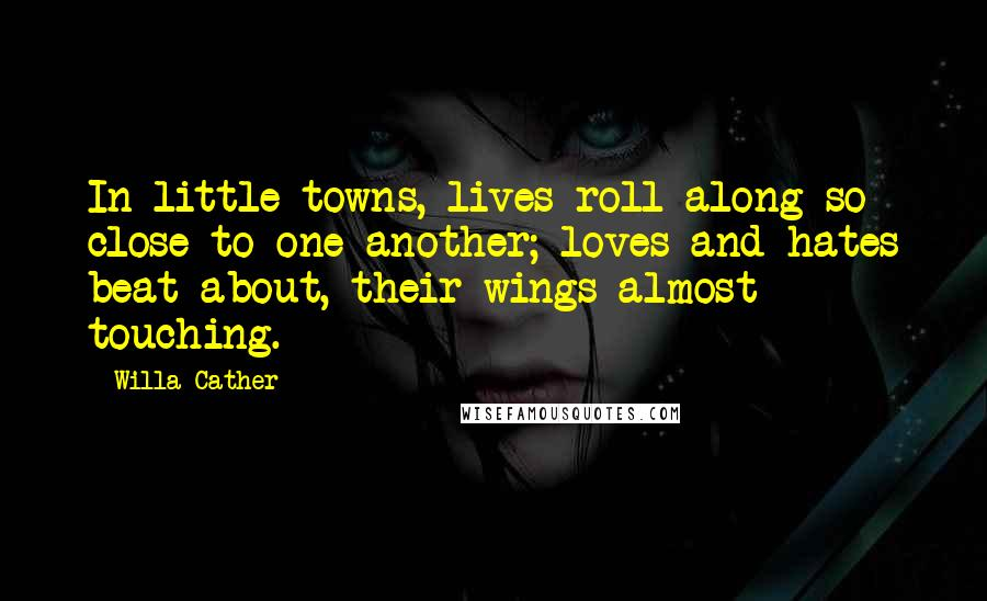 Willa Cather quotes: In little towns, lives roll along so close to one another; loves and hates beat about, their wings almost touching.