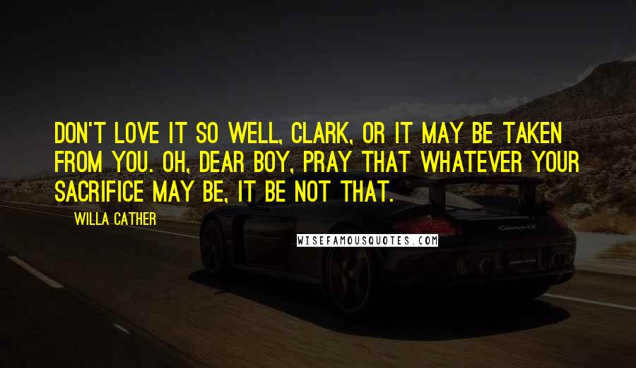 Willa Cather quotes: Don't love it so well, Clark, or it may be taken from you. Oh, dear boy, pray that whatever your sacrifice may be, it be not that.