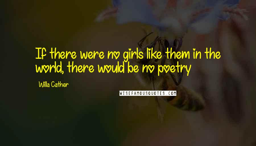Willa Cather quotes: If there were no girls like them in the world, there would be no poetry