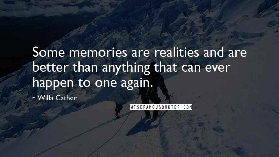 Willa Cather quotes: Some memories are realities and are better than anything that can ever happen to one again.