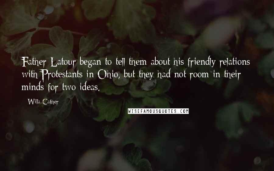 Willa Cather quotes: Father Latour began to tell them about his friendly relations with Protestants in Ohio, but they had not room in their minds for two ideas.