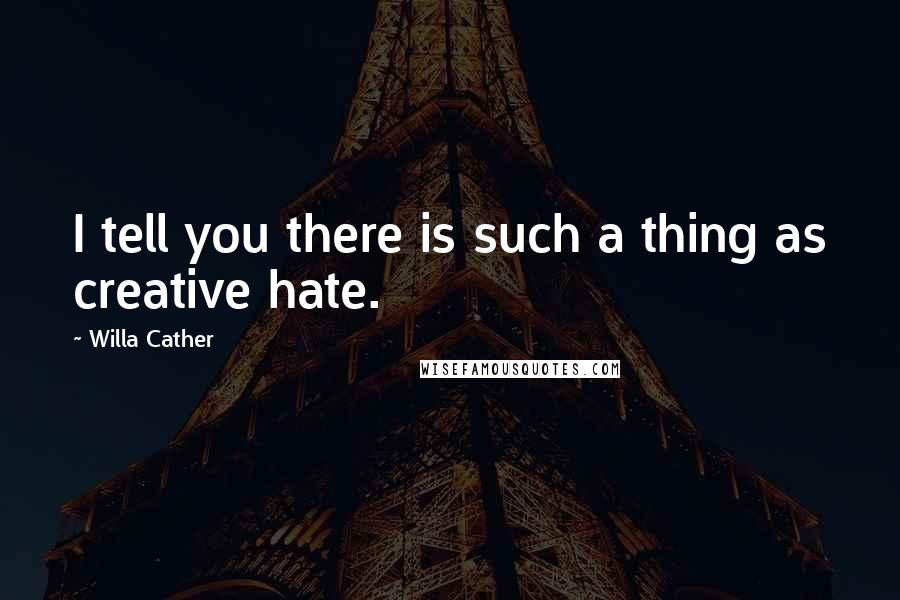 Willa Cather quotes: I tell you there is such a thing as creative hate.