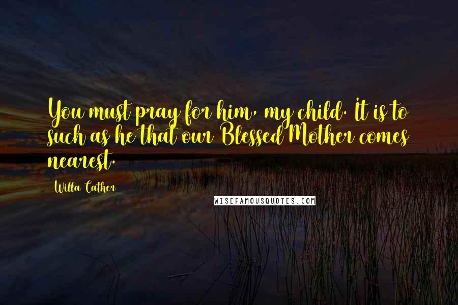 Willa Cather quotes: You must pray for him, my child. It is to such as he that our Blessed Mother comes nearest.