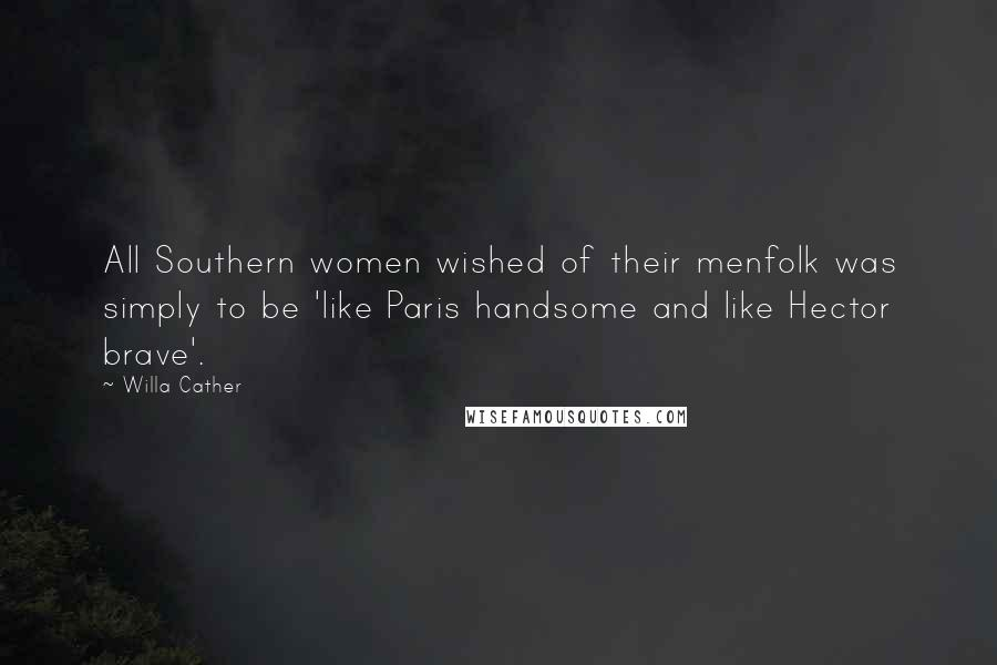 Willa Cather quotes: All Southern women wished of their menfolk was simply to be 'like Paris handsome and like Hector brave'.