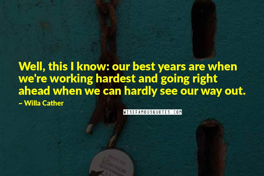Willa Cather quotes: Well, this I know: our best years are when we're working hardest and going right ahead when we can hardly see our way out.