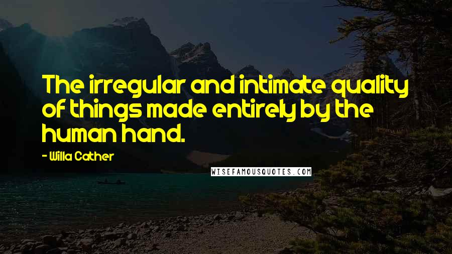 Willa Cather quotes: The irregular and intimate quality of things made entirely by the human hand.