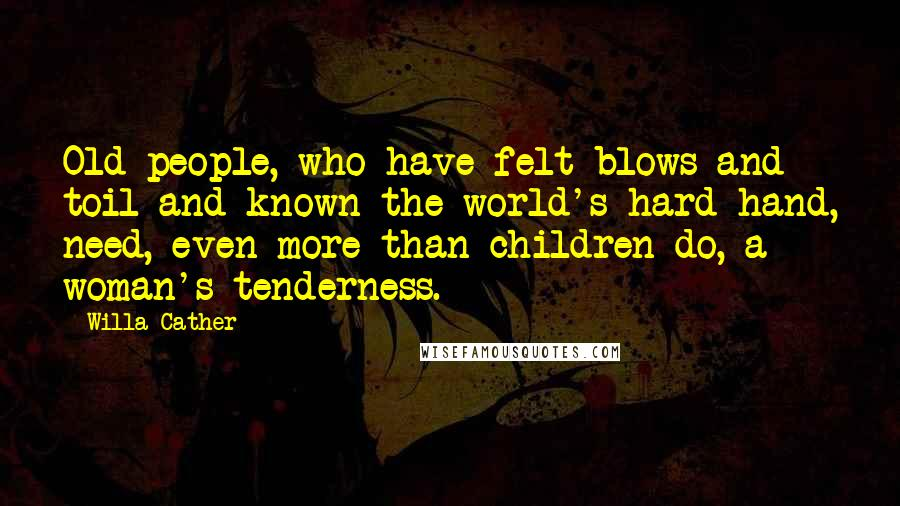 Willa Cather quotes: Old people, who have felt blows and toil and known the world's hard hand, need, even more than children do, a woman's tenderness.