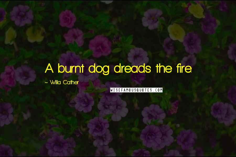 Willa Cather quotes: A burnt dog dreads the fire.