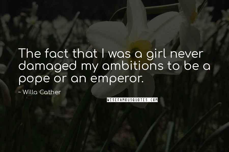 Willa Cather quotes: The fact that I was a girl never damaged my ambitions to be a pope or an emperor.