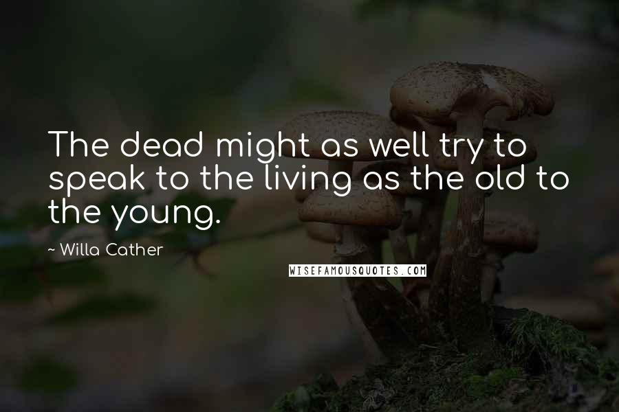 Willa Cather quotes: The dead might as well try to speak to the living as the old to the young.