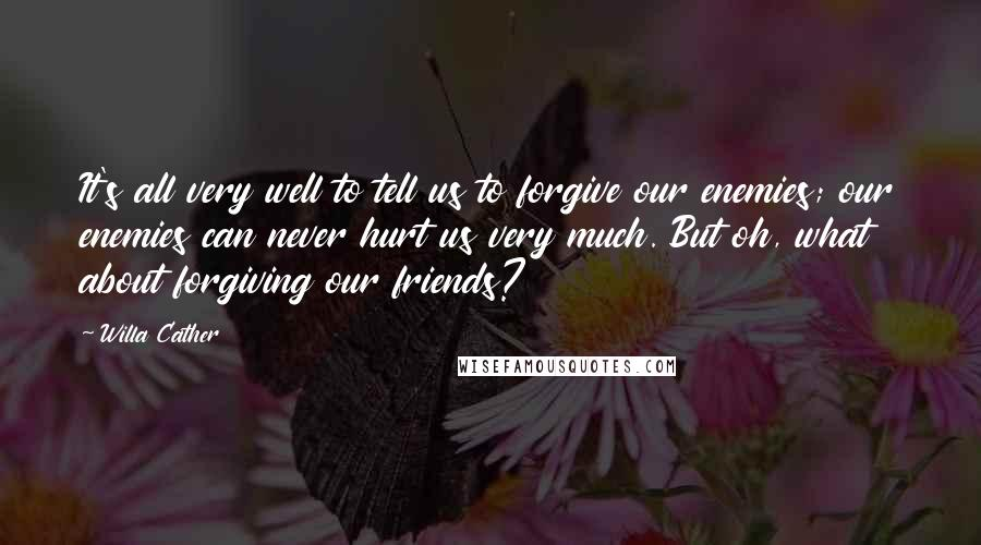 Willa Cather quotes: It's all very well to tell us to forgive our enemies; our enemies can never hurt us very much. But oh, what about forgiving our friends?