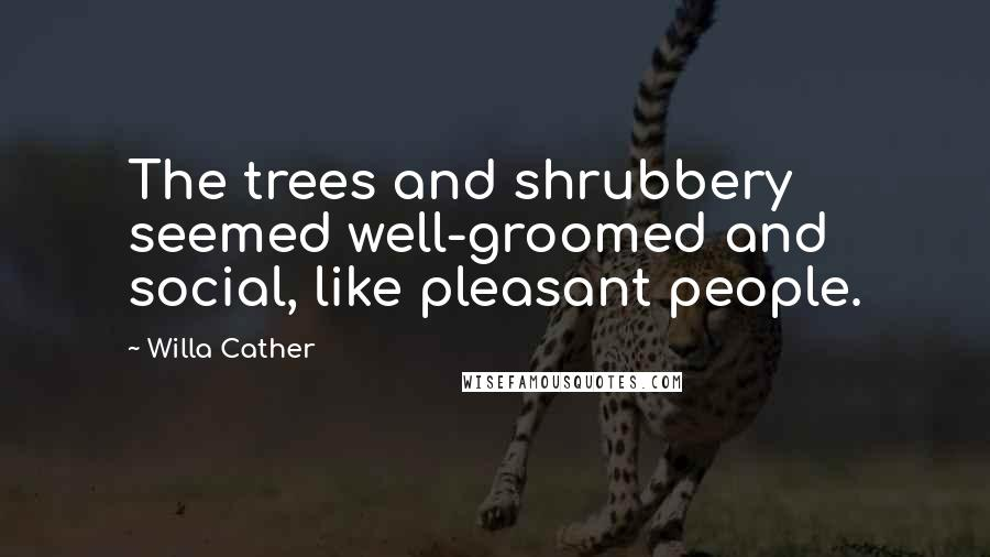 Willa Cather quotes: The trees and shrubbery seemed well-groomed and social, like pleasant people.