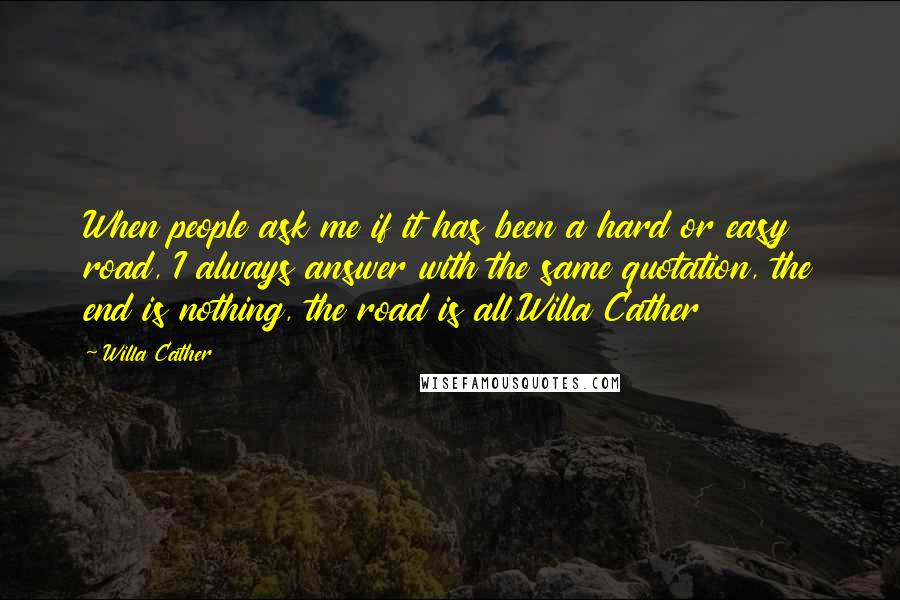 Willa Cather quotes: When people ask me if it has been a hard or easy road, I always answer with the same quotation, the end is nothing, the road is all.Willa Cather