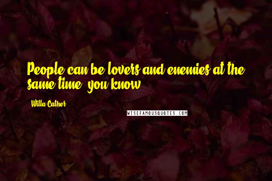 Willa Cather quotes: People can be lovers and enemies at the same time, you know.