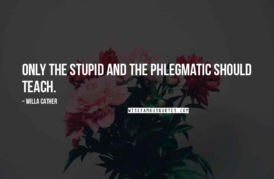 Willa Cather quotes: Only the stupid and the phlegmatic should teach.