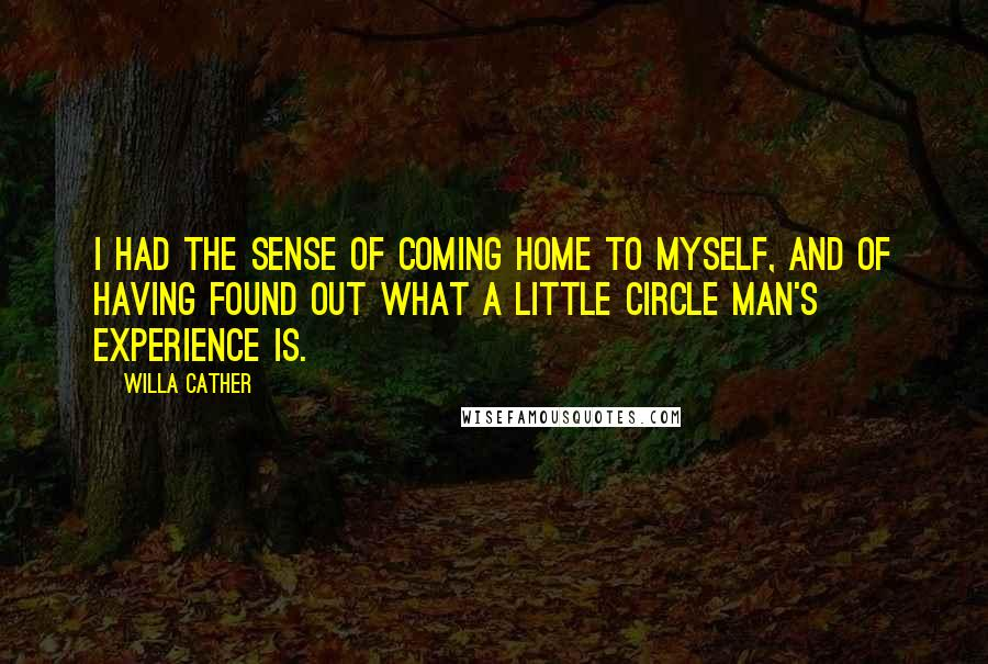 Willa Cather quotes: I had the sense of coming home to myself, and of having found out what a little circle man's experience is.