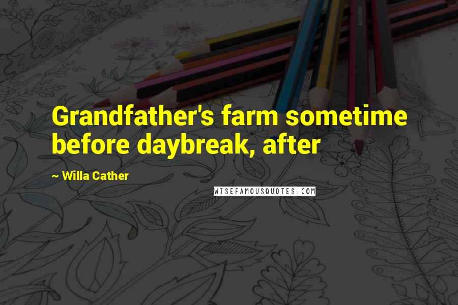 Willa Cather quotes: Grandfather's farm sometime before daybreak, after
