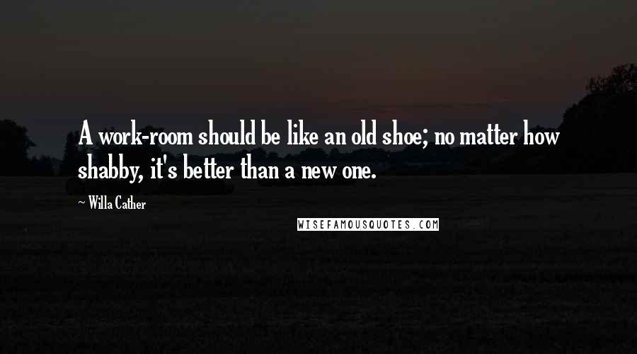 Willa Cather quotes: A work-room should be like an old shoe; no matter how shabby, it's better than a new one.