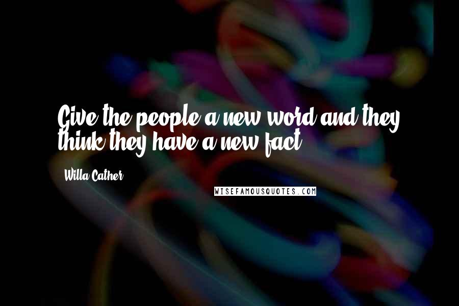 Willa Cather quotes: Give the people a new word and they think they have a new fact.