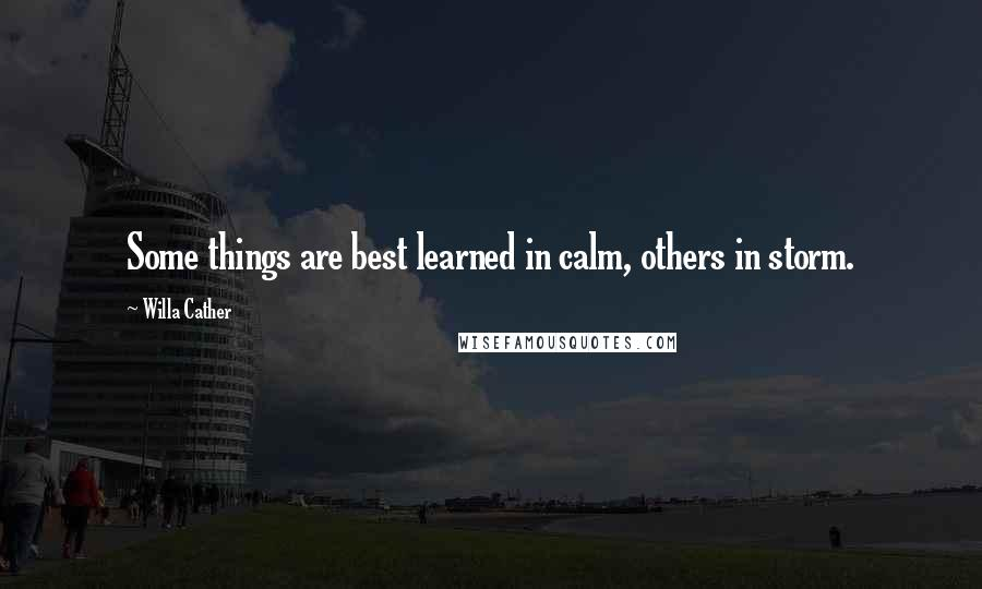 Willa Cather quotes: Some things are best learned in calm, others in storm.