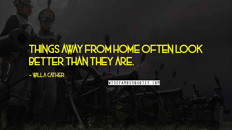 Willa Cather quotes: Things away from home often look better than they are.