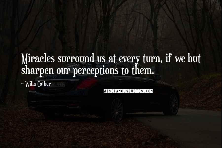 Willa Cather quotes: Miracles surround us at every turn, if we but sharpen our perceptions to them.