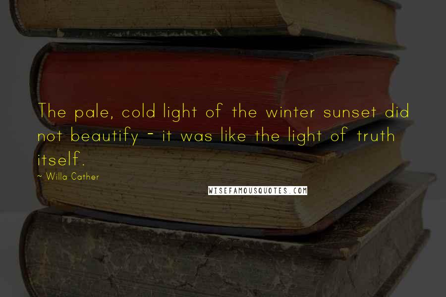 Willa Cather quotes: The pale, cold light of the winter sunset did not beautify - it was like the light of truth itself.