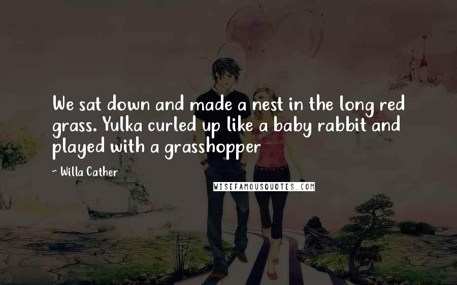 Willa Cather quotes: We sat down and made a nest in the long red grass. Yulka curled up like a baby rabbit and played with a grasshopper