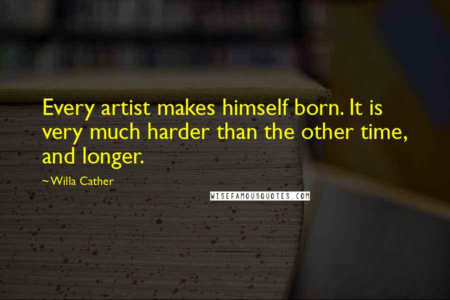 Willa Cather quotes: Every artist makes himself born. It is very much harder than the other time, and longer.