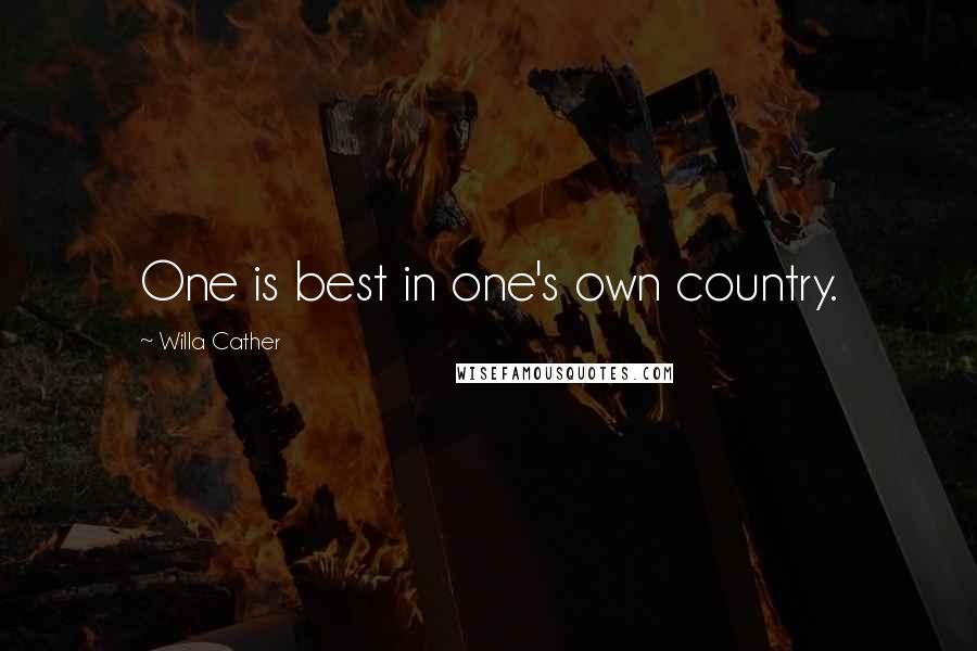 Willa Cather quotes: One is best in one's own country.