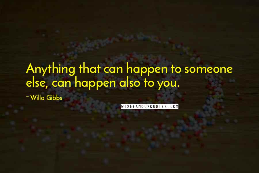 Willa Gibbs quotes: Anything that can happen to someone else, can happen also to you.