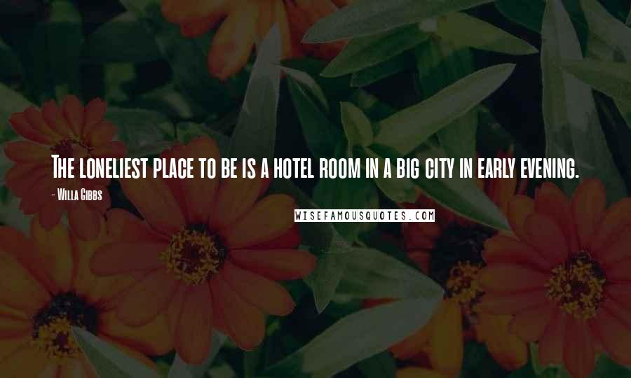 Willa Gibbs quotes: The loneliest place to be is a hotel room in a big city in early evening.
