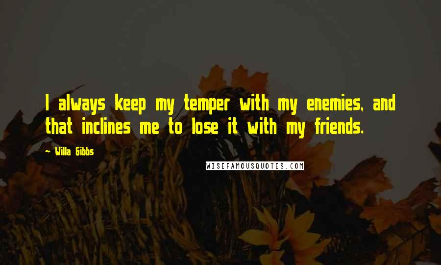 Willa Gibbs quotes: I always keep my temper with my enemies, and that inclines me to lose it with my friends.
