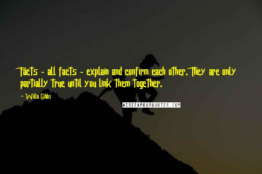 Willa Gibbs quotes: Facts - all facts - explain and confirm each other. They are only partially true until you link them together.