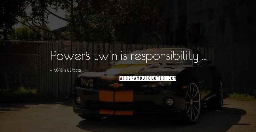 Willa Gibbs quotes: Power's twin is responsibility ...