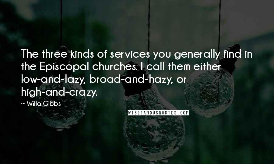 Willa Gibbs quotes: The three kinds of services you generally find in the Episcopal churches. I call them either low-and-lazy, broad-and-hazy, or high-and-crazy.